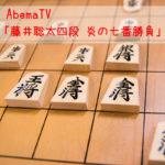 AbemaTV「藤井聡太四段 炎の七番勝負」が熱くておもしろい!