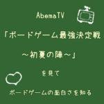 AbemaTV「ボードゲーム最強決定戦~初夏の陣~」を見てボードゲームの面白さを知る