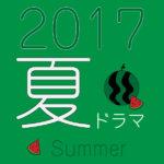 2017年夏ドラマから気になるドラマ新番組をピックアップ♪