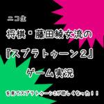 ニコ生「将棋☗藤田綾女流の『スプラトゥーン2』ゲーム実況」を見てスプラトゥーン2が欲しくなった!!