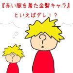 『赤い服を着た金髪キャラ』といえばダレを思い浮かべますか?